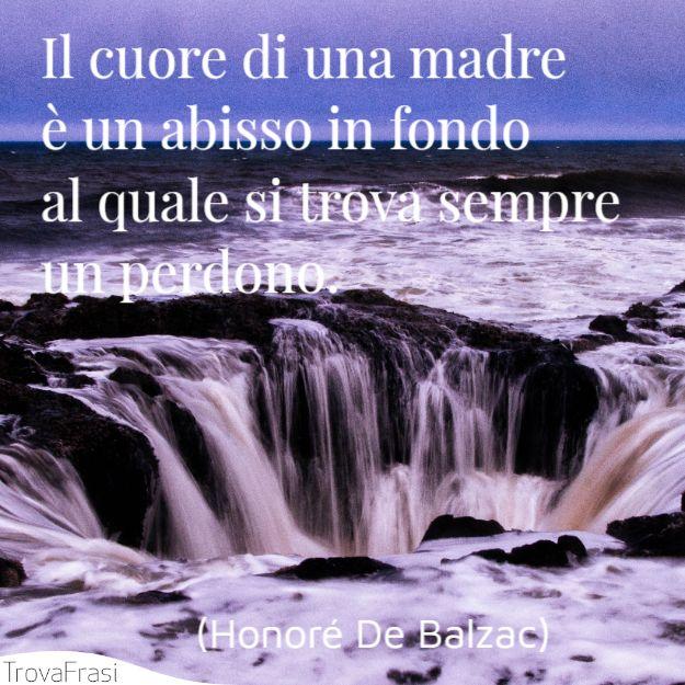 Il cuore di una madre è un abisso in fondo al quale si trova sempre un perdono.