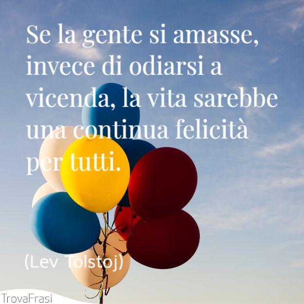 Se la gente si amasse, invece di odiarsi a vicenda, la vita sarebbe una continua felicità per tutti.