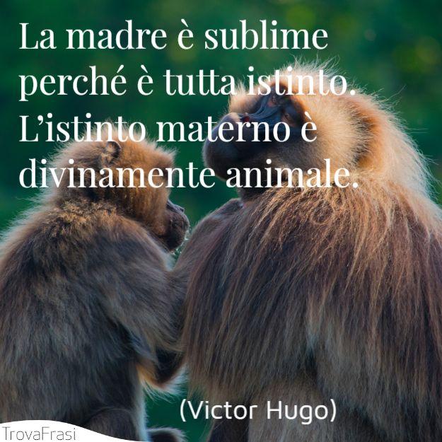 La madre è sublime perché è tutta istinto. L'istinto materno è divinamente animale.