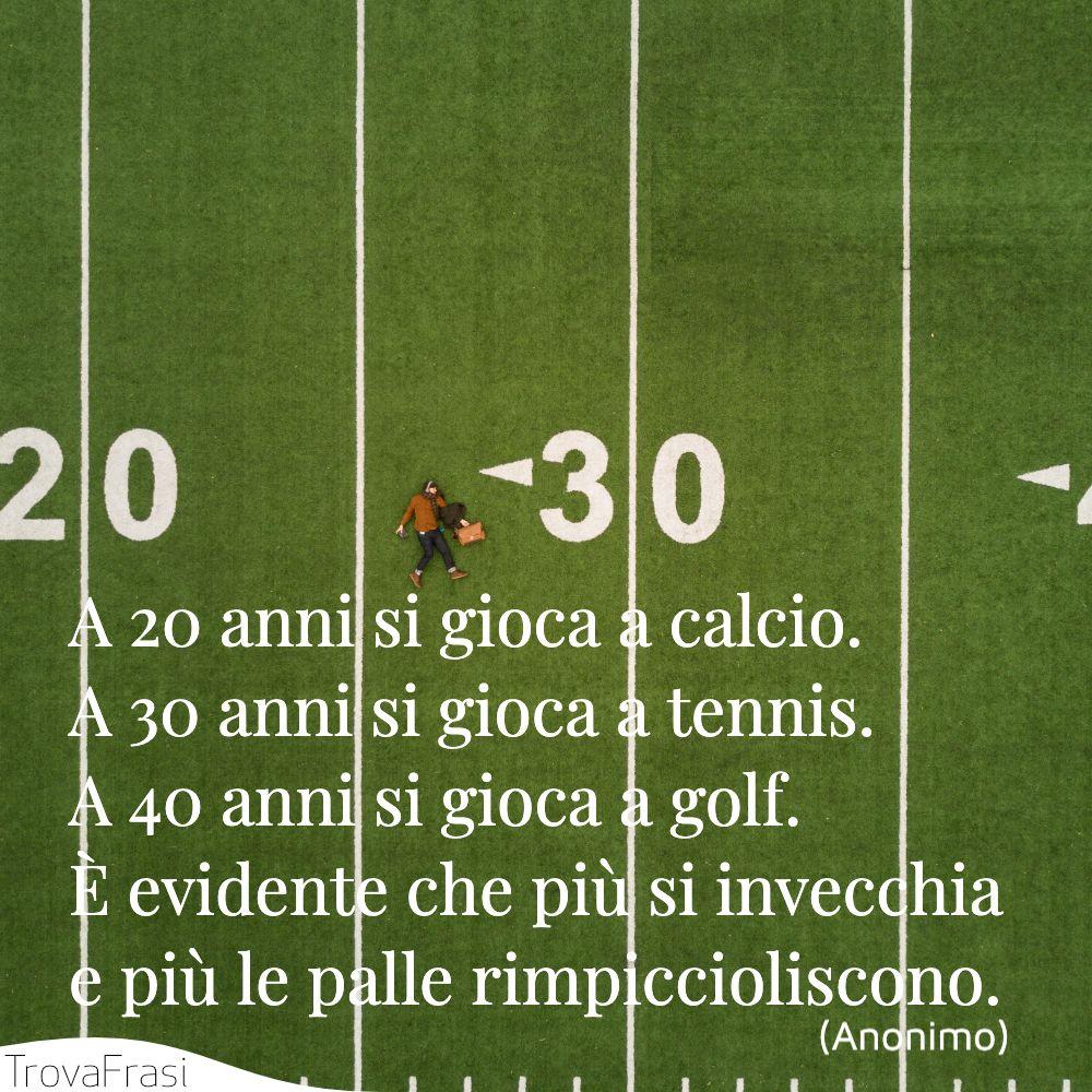 A 20 anni si gioca a calcio. A 30 anni si gioca a tennis. A 40 anni si gioca a golf. È evidente che più si invecchia e più le palle rimpiccioliscono.