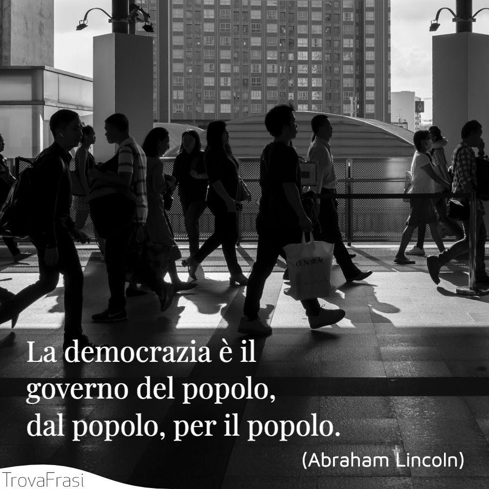 La democrazia è il governo del popolo, dal popolo, per il popolo.