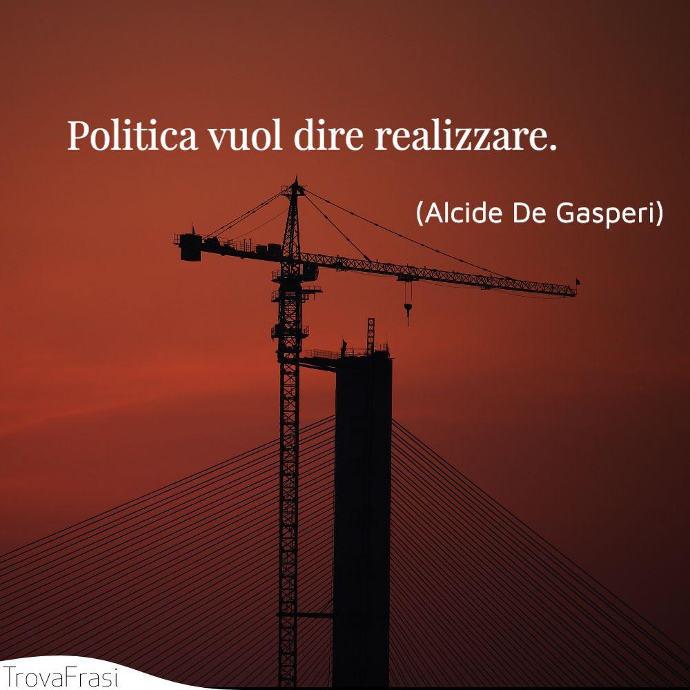 Politica vuol dire realizzare.