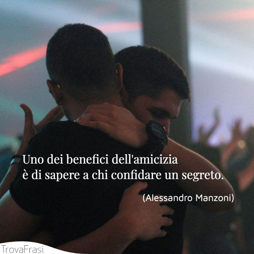 Uno dei benefici dell'amicizia è di sapere a chi confidare un segreto.