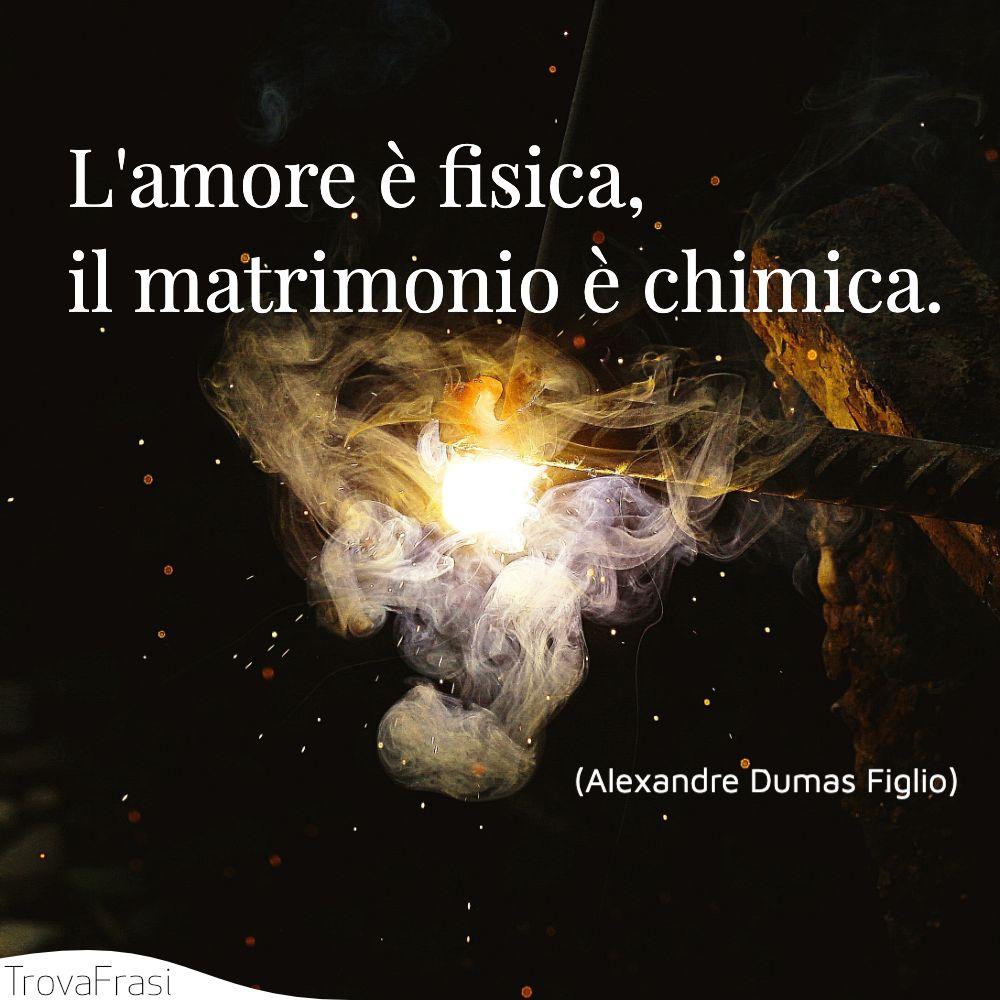 L'amore è fisica, il matrimonio è chimica.