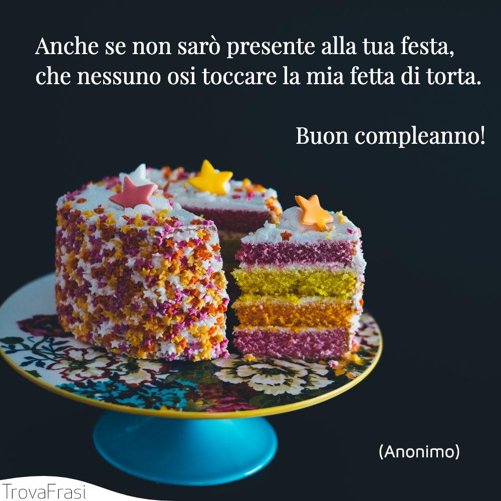 Anche se non sarò presente alla tua festa, che nessuno osi toccare la mia fetta di torta. Buon compleanno!