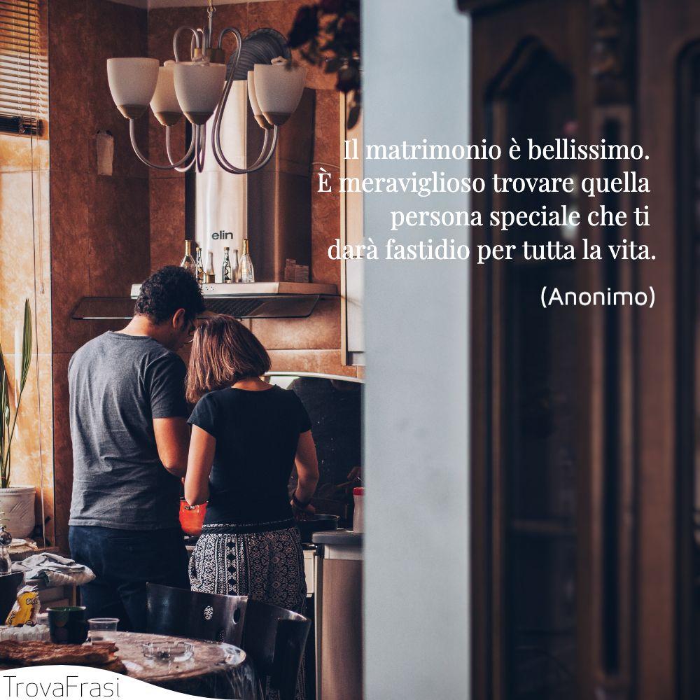 Il matrimonio è bellissimo. È meraviglioso trovare quella persona speciale che ti darà fastidio per tutta la vita.