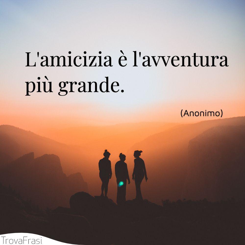 L'amicizia è l'avventura più grande.
