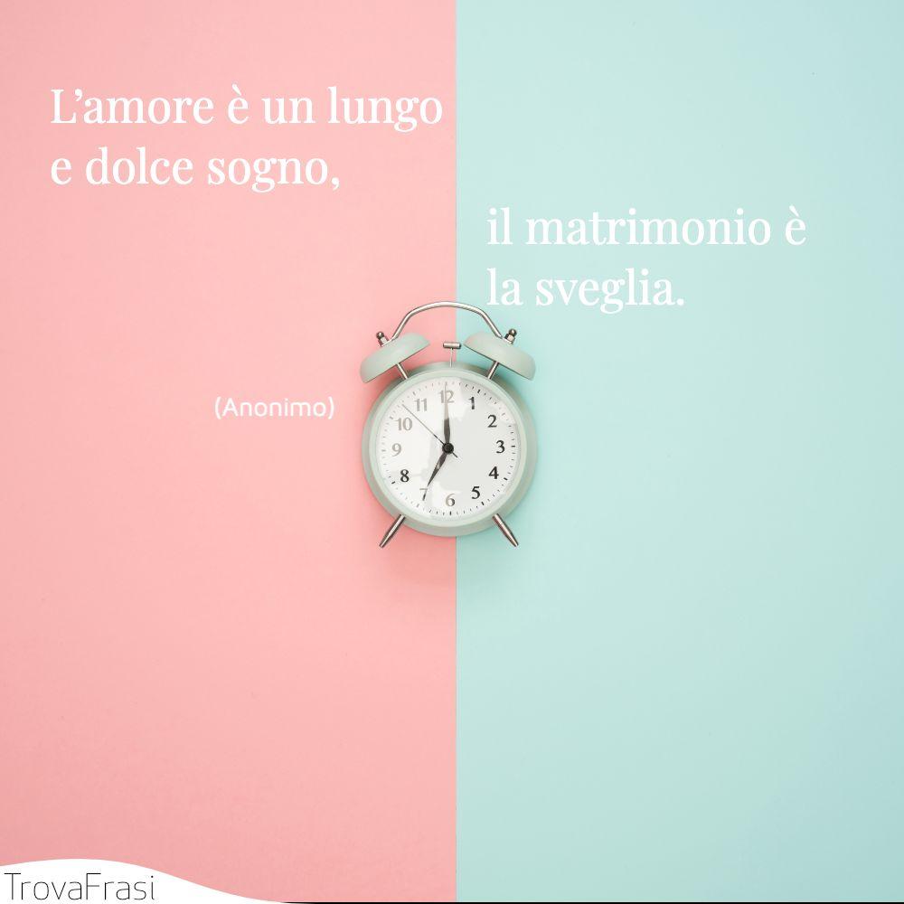 L'amore è un lungo e dolce sogno, e il matrimonio è la sveglia.