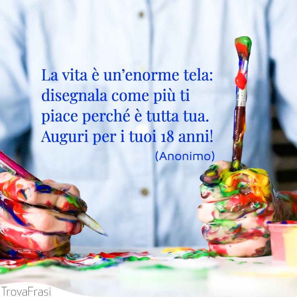 La vita è un'enorme tela: disegnala come più ti piace perché è tutta tua. Auguri per i tuoi 18 anni!