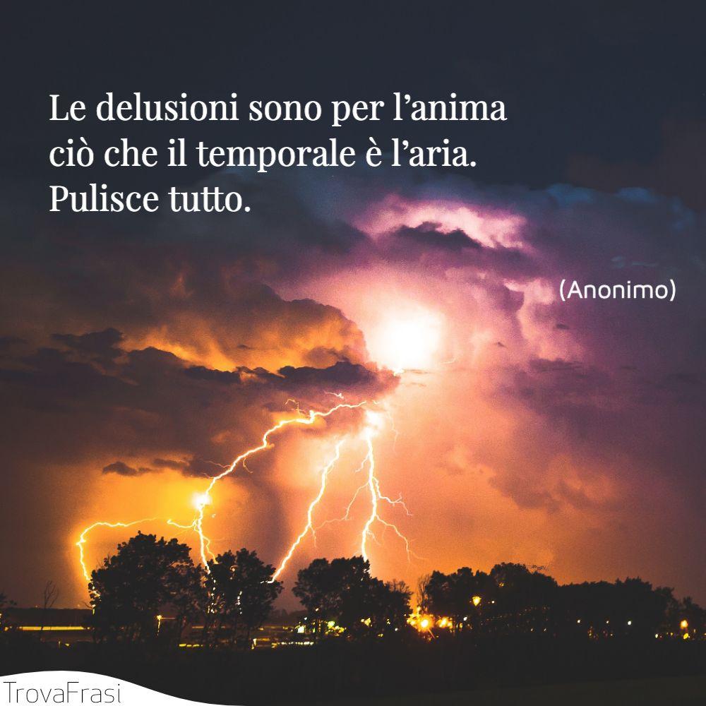Le delusioni sono per l'anima ciò che il temporale è l'aria. Pulisce tutto.