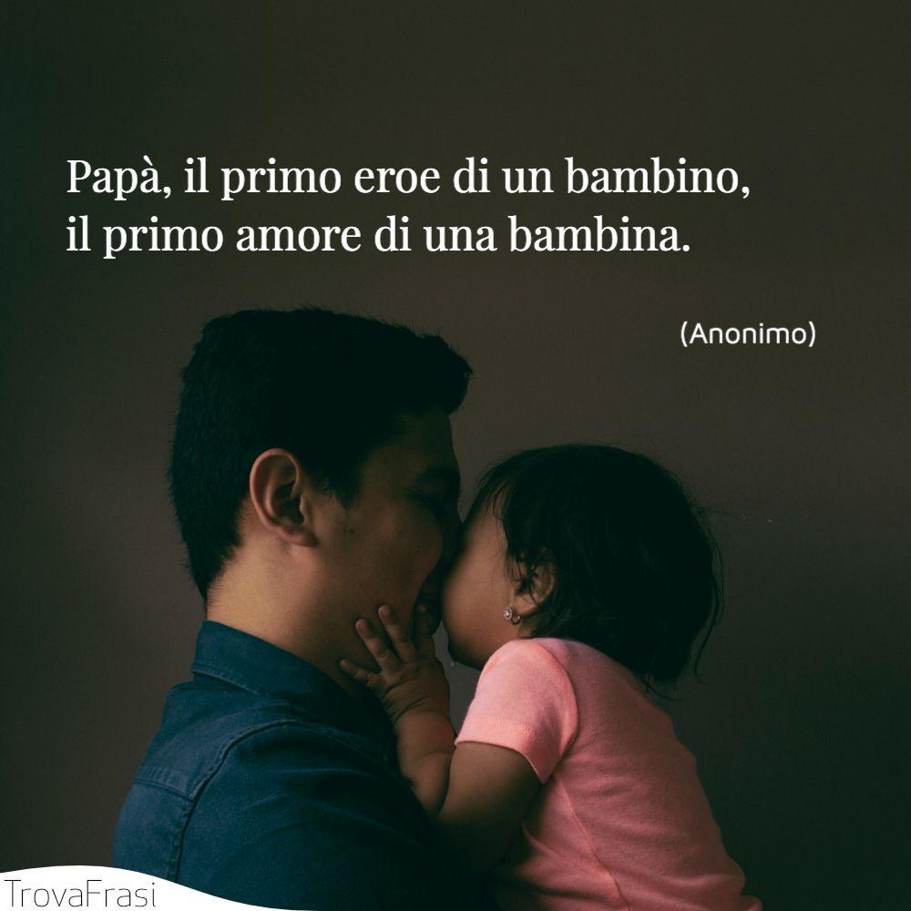 Papà, il primo eroe di un bambino, il primo amore di una bambina.