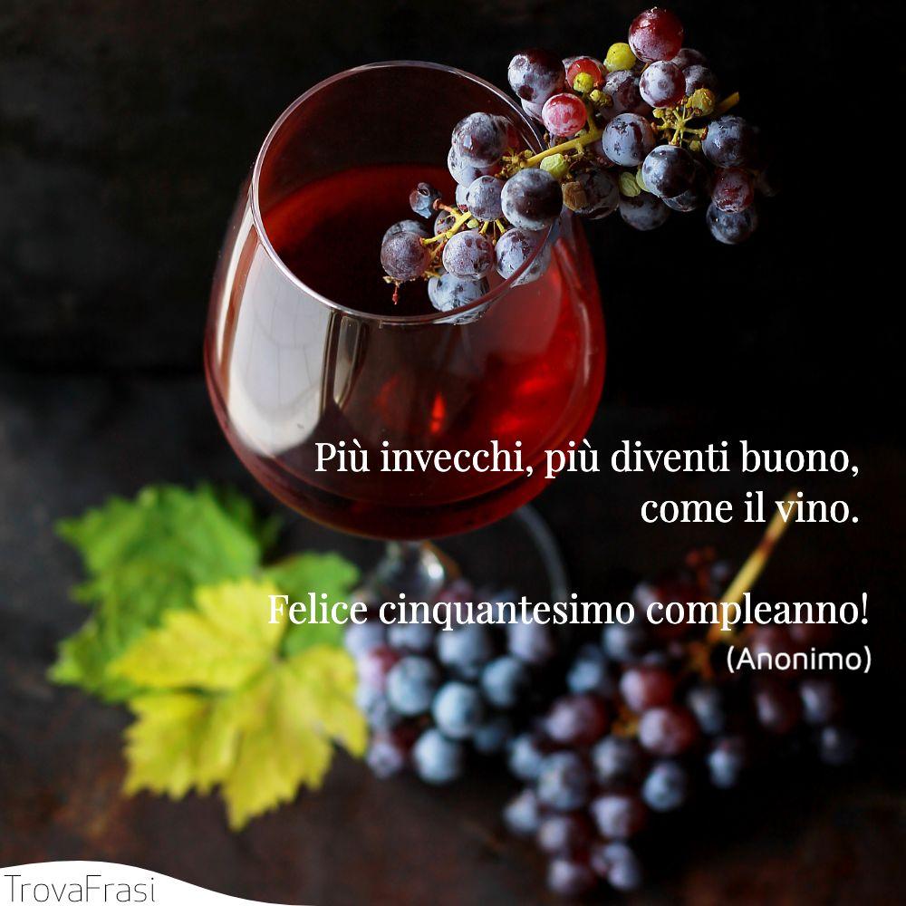 Più invecchi, più diventi buono, come il vino. Felice cinquantesimo compleanno!