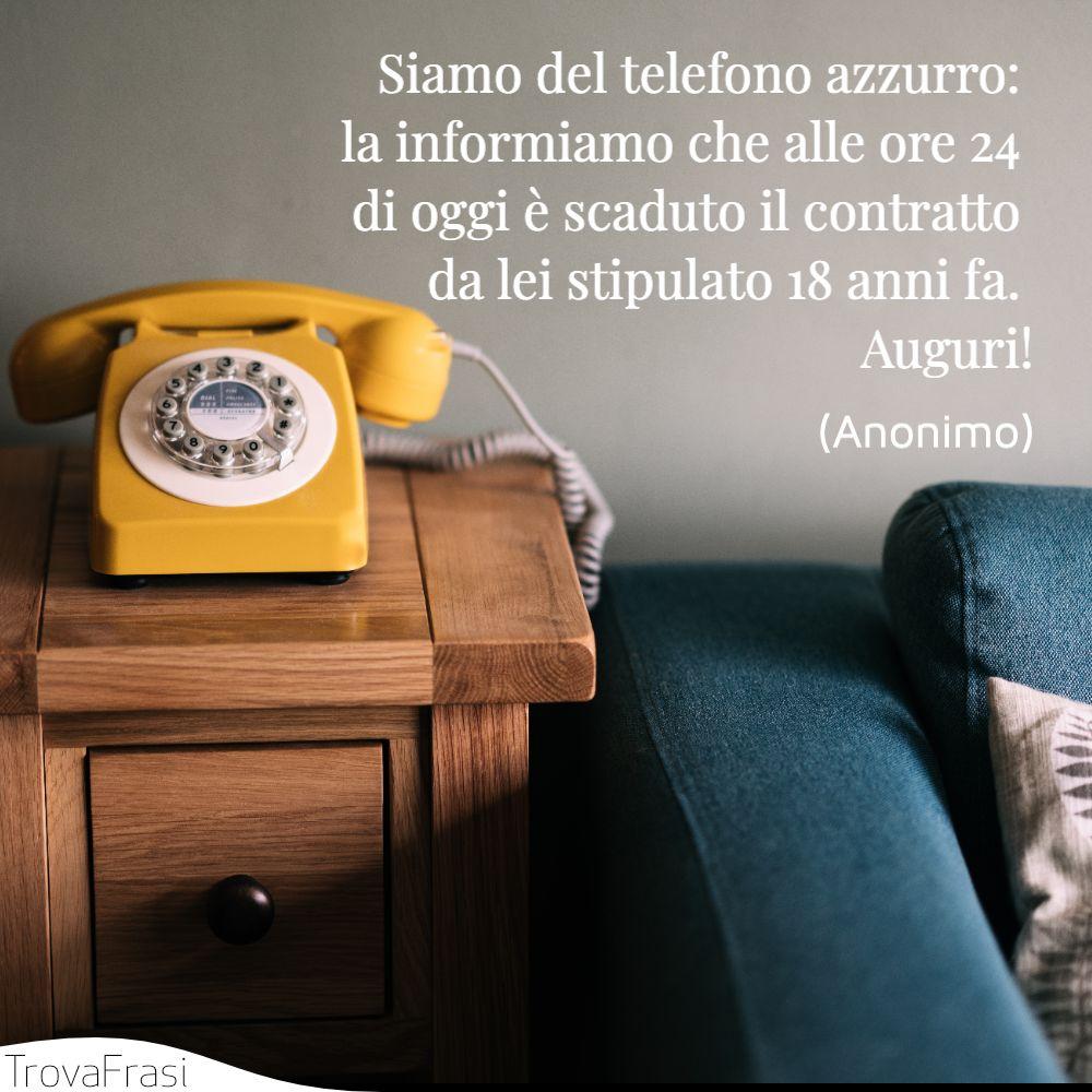 Siamo del telefono azzurro: la informiamo che alle ore 24 di oggi è scaduto il contratto da lei stipulato 18 anni fa. Auguri!