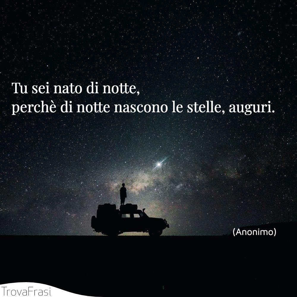 Tu sei nato di notte, perchè di notte nascono le stelle, auguri.