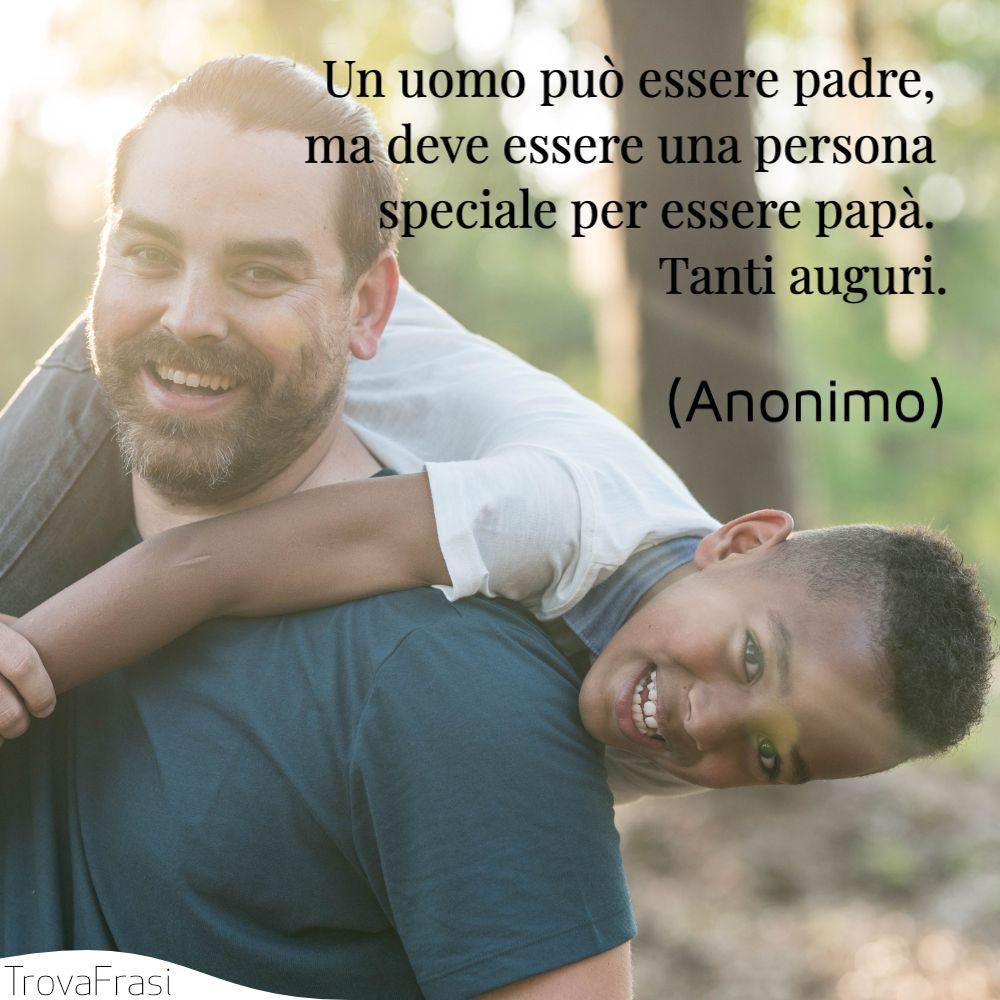 Un uomo può essere padre, ma deve essere una persona speciale per essere papà. Tanti auguri.