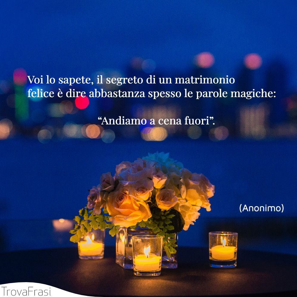 """Voi lo sapete, il segreto di un matrimonio felice è dire abbastanza spesso le parole magiche: """"Andiamo a cena fuori""""."""