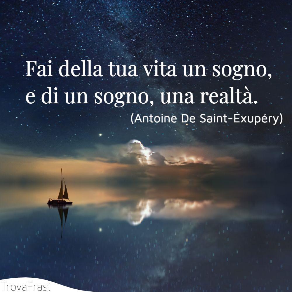 Fai della tua vita un sogno, e di un sogno, una realtà.