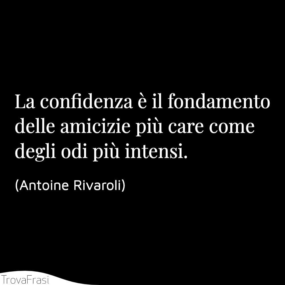 La confidenza è il fondamento delle amicizie più care come degli odi più intensi.