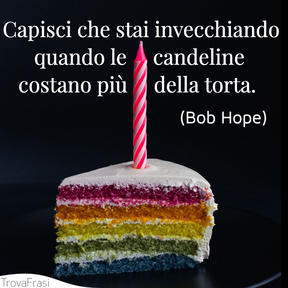 Capisci che stai invecchiando quando le candeline costano più della torta.