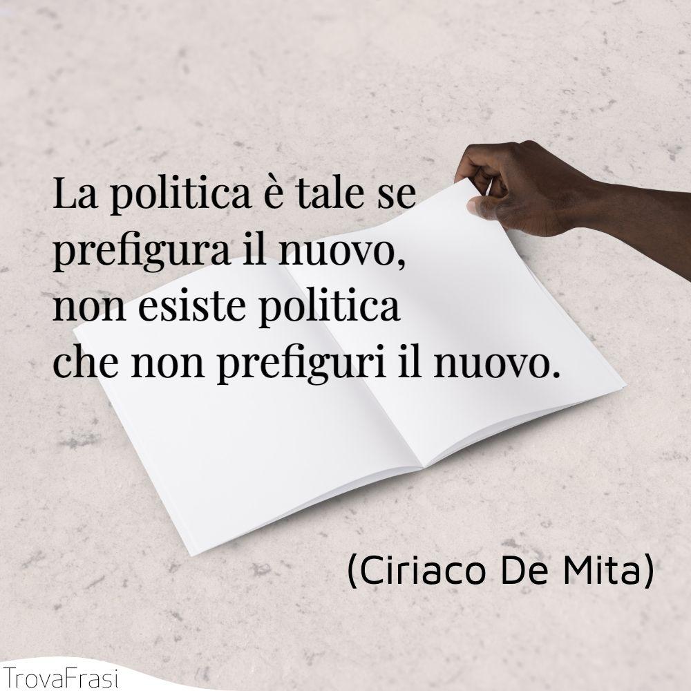La politica è tale se prefigura il nuovo, non esiste politica che non prefiguri il nuovo.