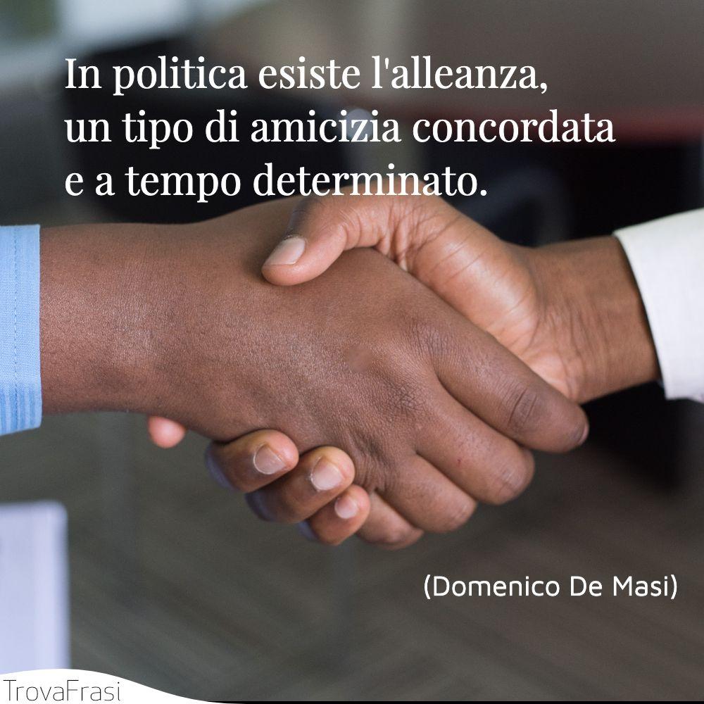 In politica esiste l'alleanza, un tipo di amicizia concordata e a tempo determinato.