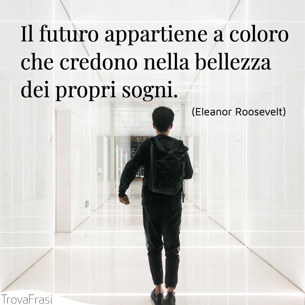 Il futuro appartiene a coloro che credono nella bellezza dei propri sogni.