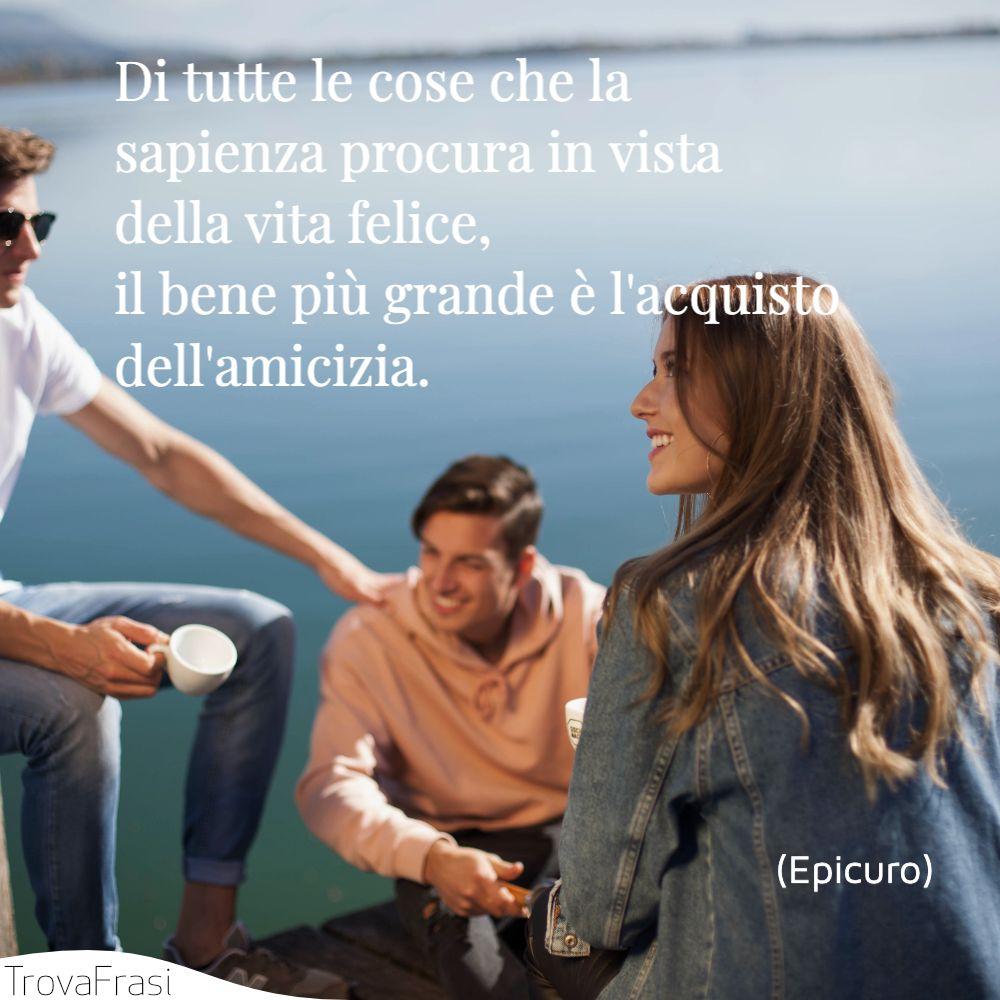 Di tutte le cose che la sapienza procura in vista della vita felice, il bene più grande è l'acquisto dell'amicizia.
