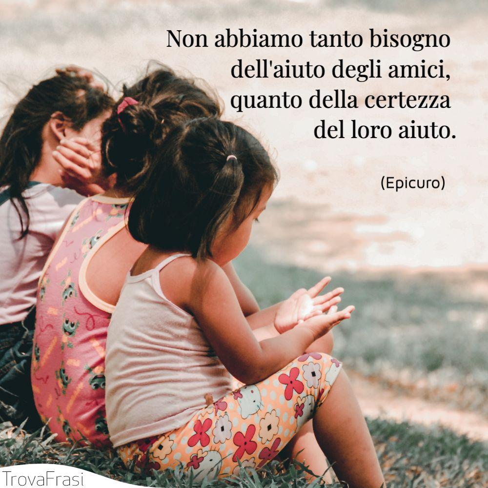 Non abbiamo tanto bisogno dell'aiuto degli amici, quanto della certezza del loro aiuto.