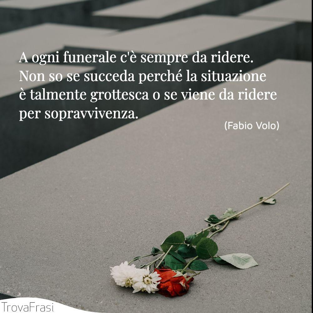 A ogni funerale c'è sempre da ridere. Non so se succeda perché la situazione è talmente grottesca o se viene da ridere per sopravvivenza.