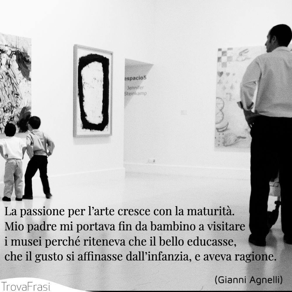 La passione per l'arte cresce con la maturità. Mio padre mi portava fin da bambino a visitare i musei perché riteneva che il bello educasse, che il gusto si affinasse dall'infanzia, e aveva ragione.