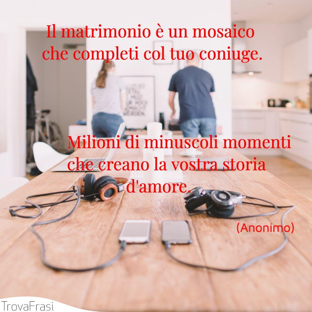 Il matrimonio è un mosaico che completi col tuo coniuge. Milioni di minuscoli momenti che creano la vostra storia d'amore.