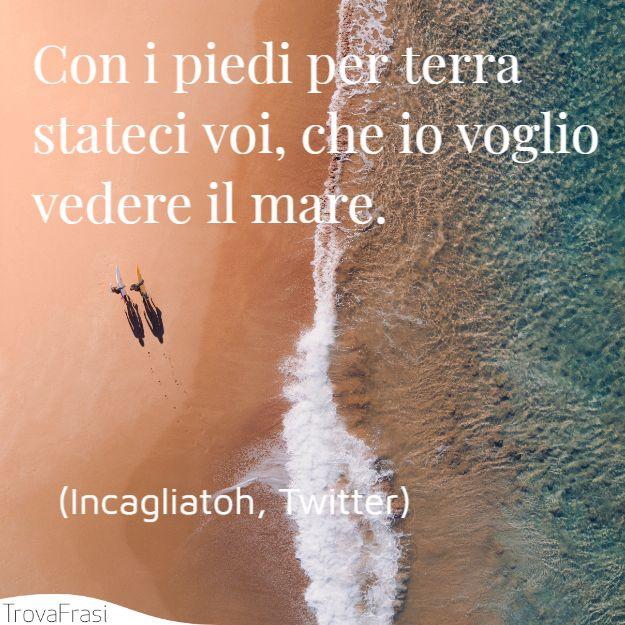 Con i piedi per terra stateci voi, che io voglio vedere il mare.