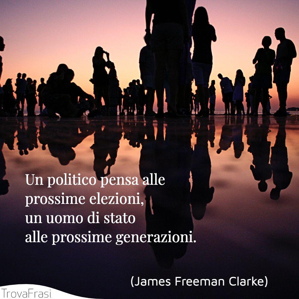 Un politico pensa alle prossime elezioni, un uomo di stato alle prossime generazioni.