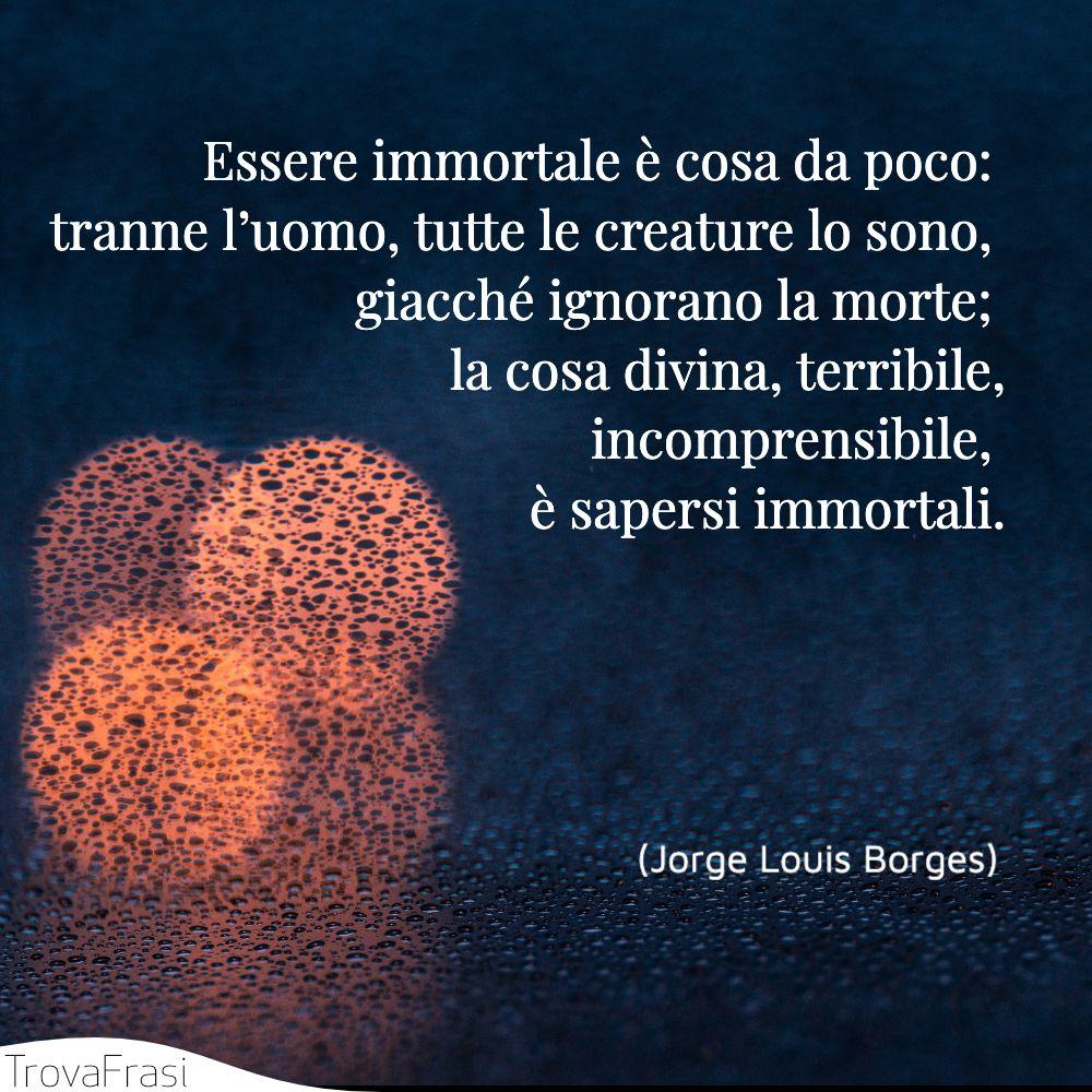 Essere immortale è cosa da poco: tranne l'uomo, tutte le creature lo sono, giacché ignorano la morte; la cosa divina, terribile, incomprensibile, è sapersi immortali.