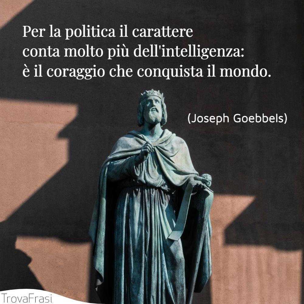 Per la politica il carattere conta molto più dell'intelligenza: è il coraggio che conquista il mondo.