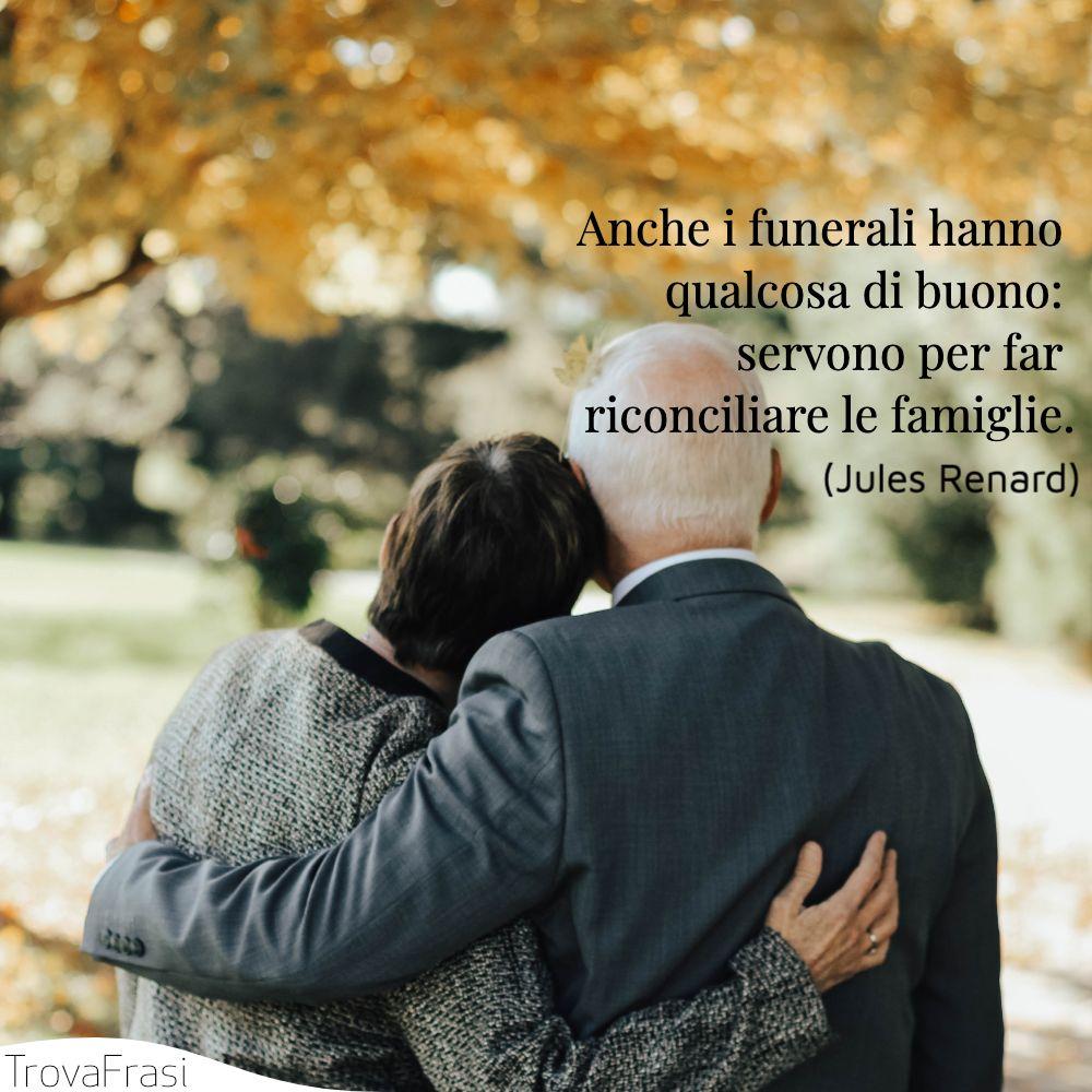 Anche i funerali hanno qualcosa di buono: servono per far riconciliare le famiglie.