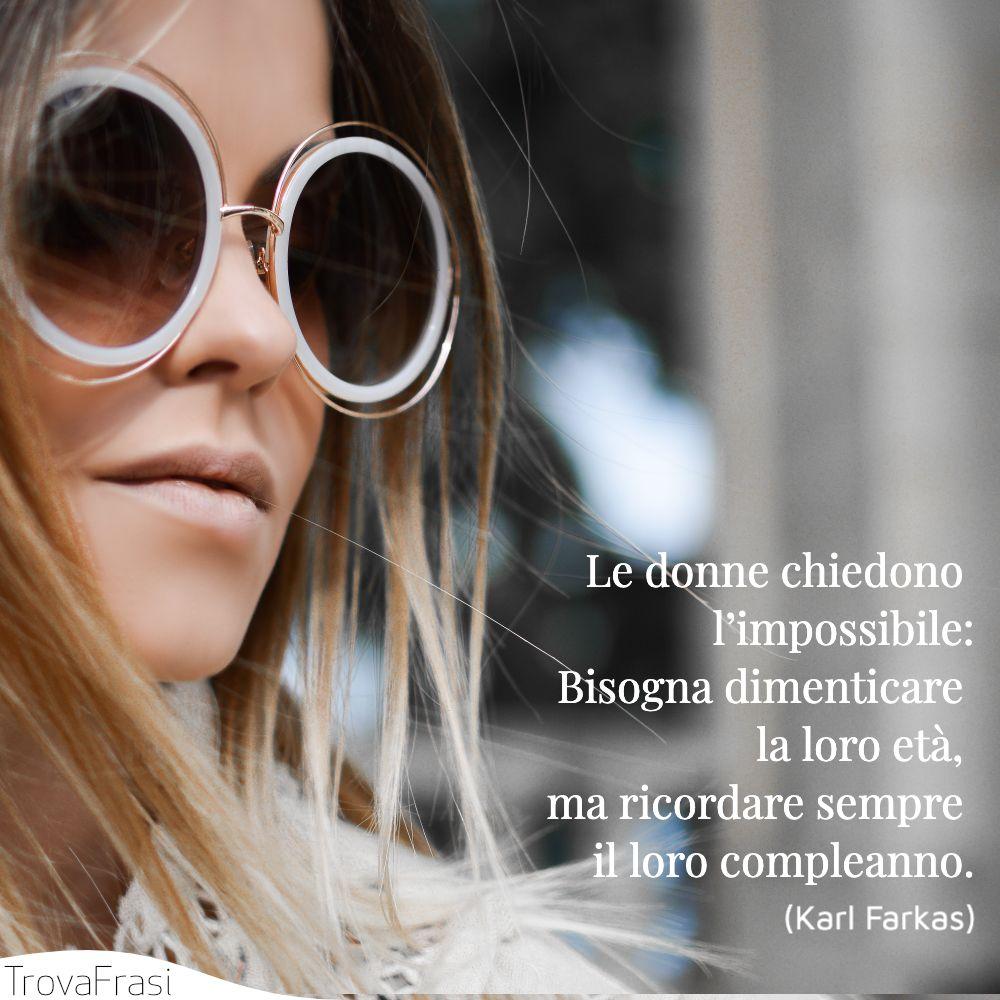 Le donne chiedono l'impossibile:Bisogna dimenticare la loro età, ma ricordare sempre il loro compleanno.