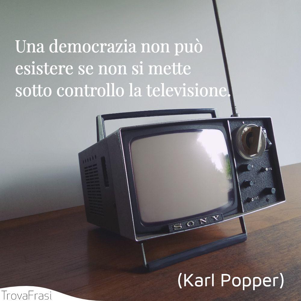 Una democrazia non può esistere se non si mette sotto controllo la televisione.