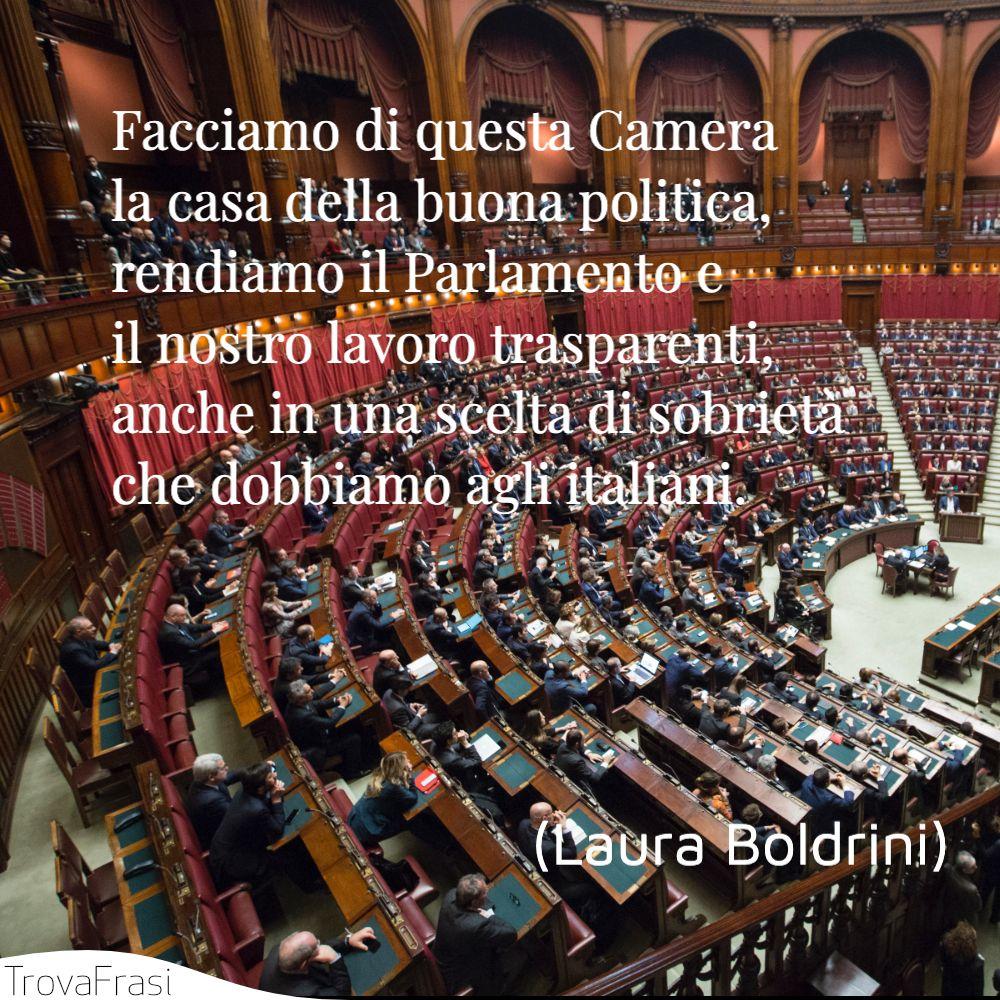Facciamo di questa Camera la casa della buona politica, rendiamo il Parlamento e il nostro lavoro trasparenti, anche in una scelta di sobrietà che dobbiamo agli italiani.