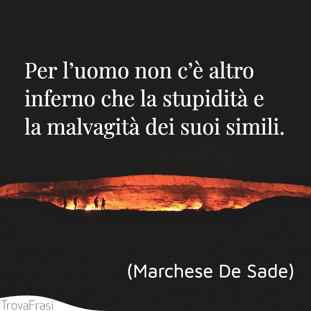 Per l'uomo non c'è altro inferno che la stupidità e la malvagità dei suoi simili.