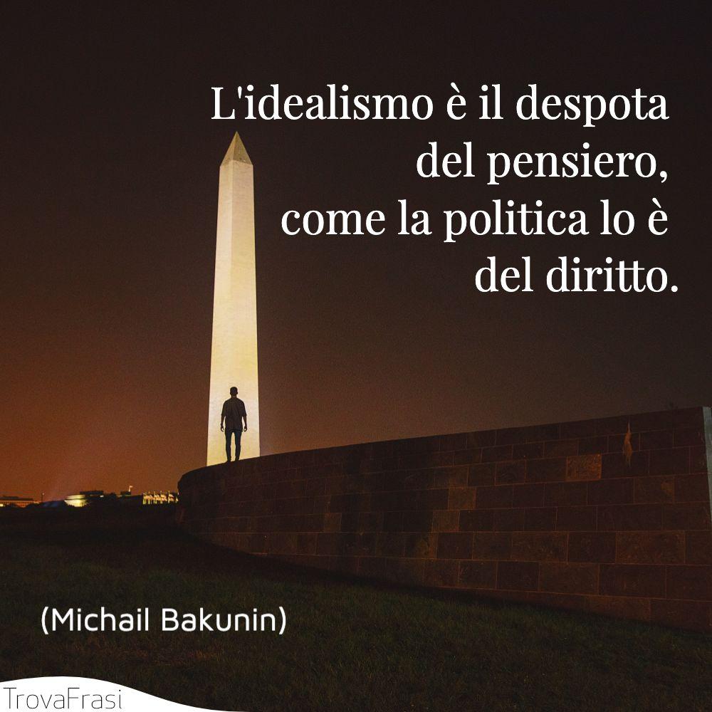 L'idealismo è il despota del pensiero, come la politica lo è del diritto.