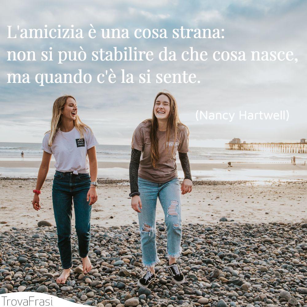 L'amicizia è una cosa strana: non si può stabilire da che cosa nasce, ma quando c'è la si sente.