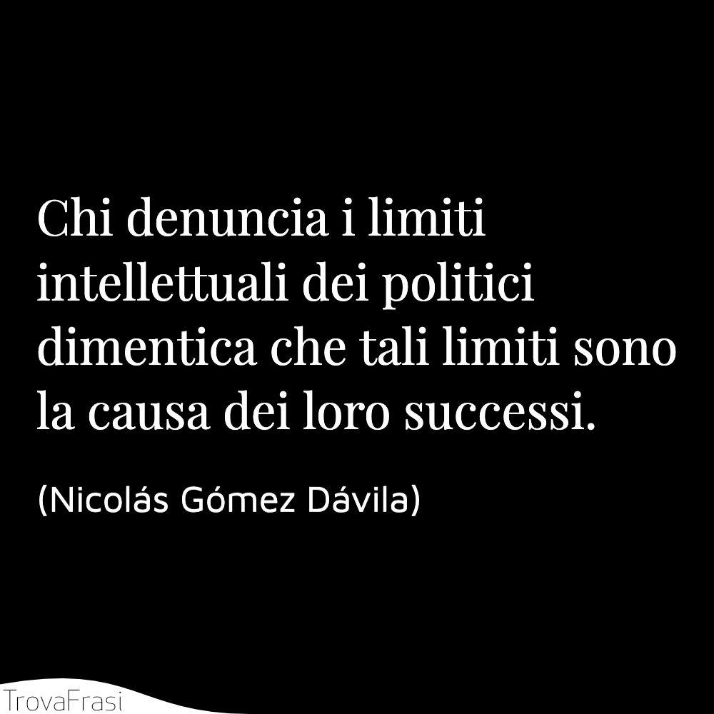 Chi denuncia i limiti intellettuali dei politici dimentica che tali limiti sono la causa dei loro successi.