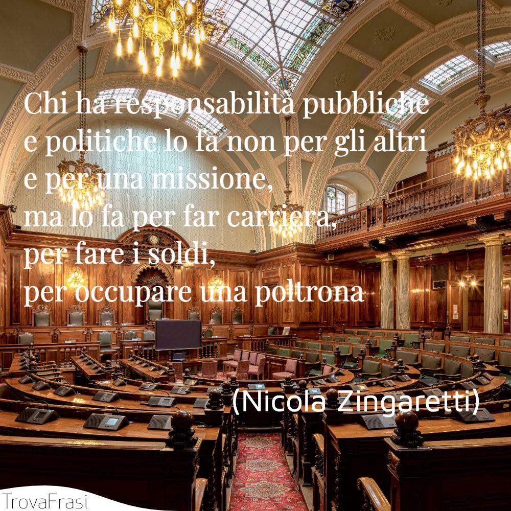 Chi ha responsabilità pubbliche e politiche lo fa non per gli altri e per una missione, ma lo fa per far carriera, per fare i soldi, per occupare una poltrona