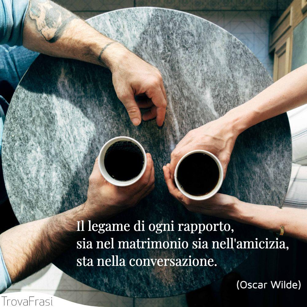 Il legame di ogni rapporto, sia nel matrimonio sia nell'amicizia, sta nella conversazione.