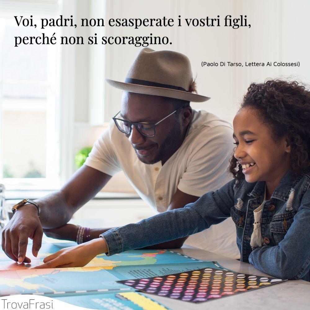 Voi, padri, non esasperate i vostri figli, perché non si scoraggino.