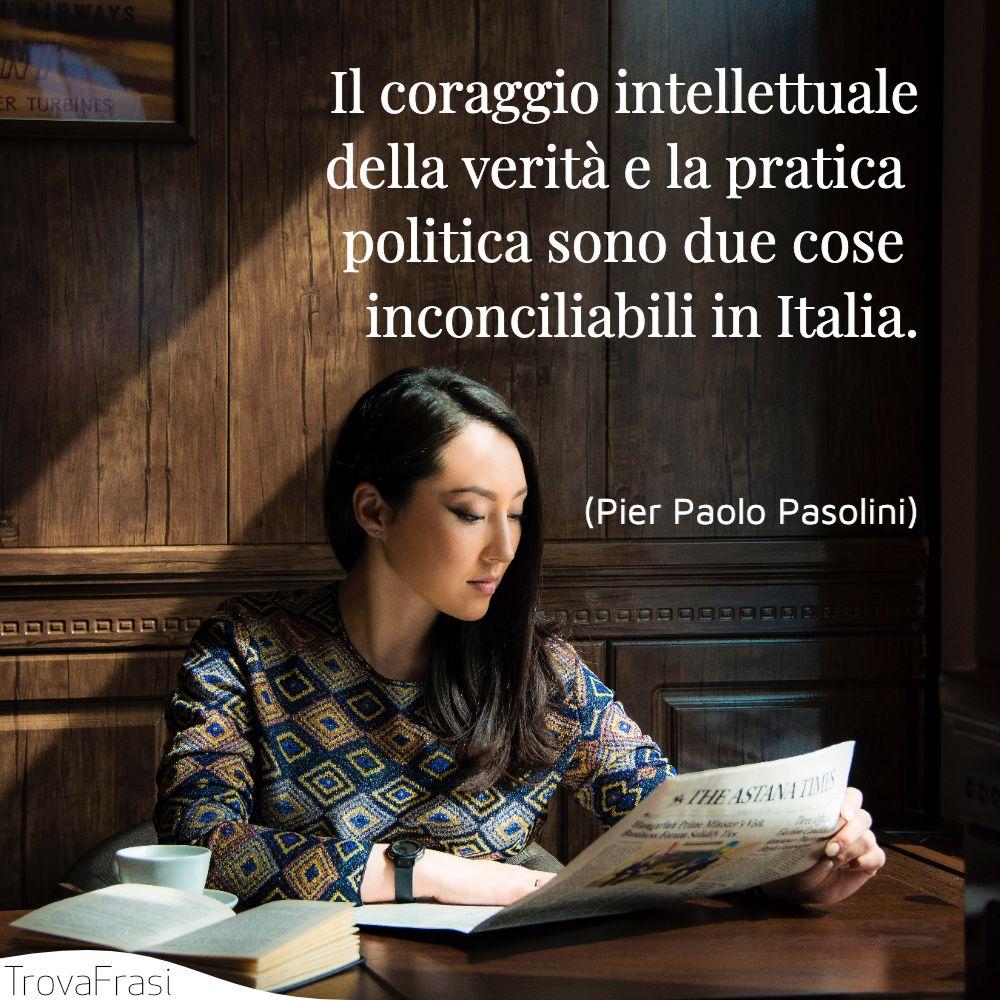 Il coraggio intellettuale della verità e la pratica politica sono due cose inconciliabili in Italia.