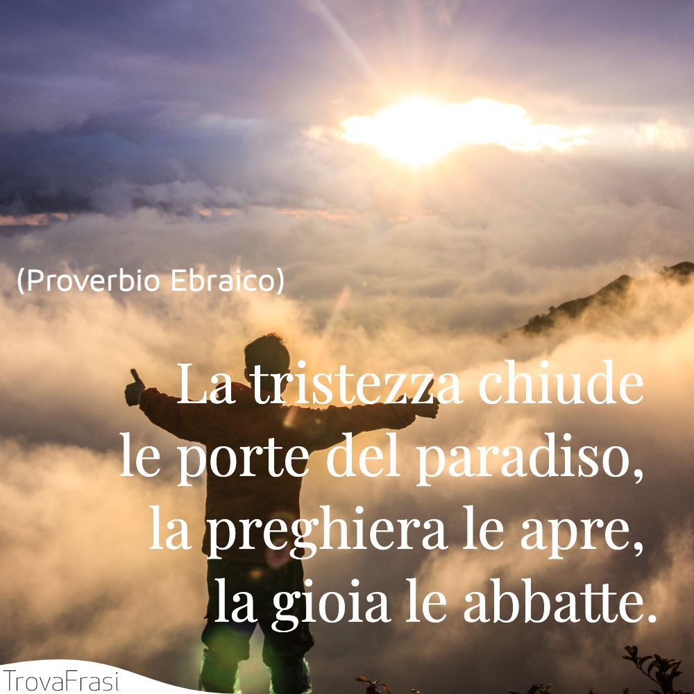 La tristezza chiude le porte del paradiso, la preghiera le apre, la gioia le abbatte.