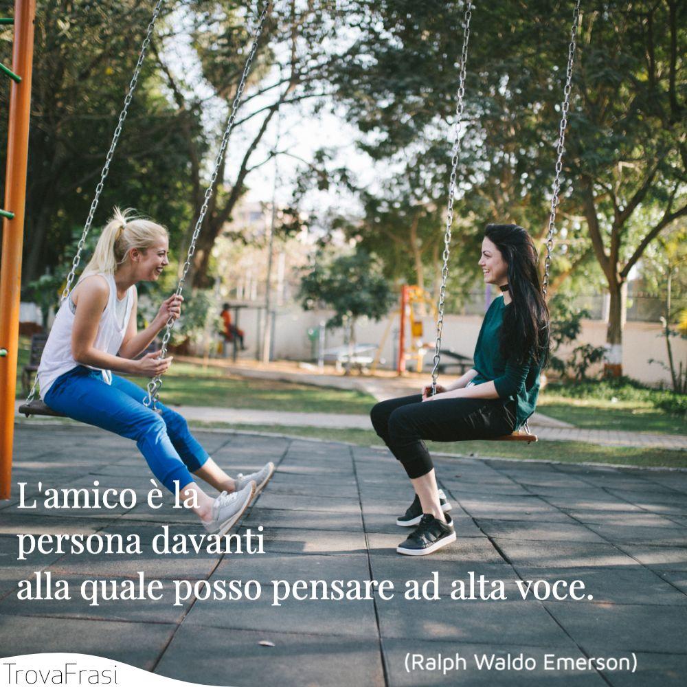 L'amico è la persona davanti alla quale posso pensare ad alta voce.