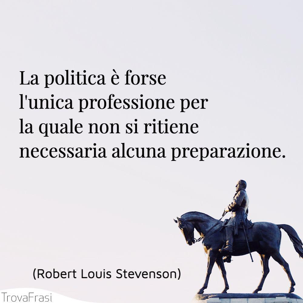 La politica è forse l'unica professione per la quale non si ritiene necessaria alcuna preparazione.